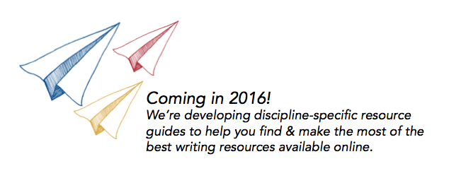 Coming in 2016! We're developing discipline-specific resource guides to help you find and make the most of the best writing resources available online.